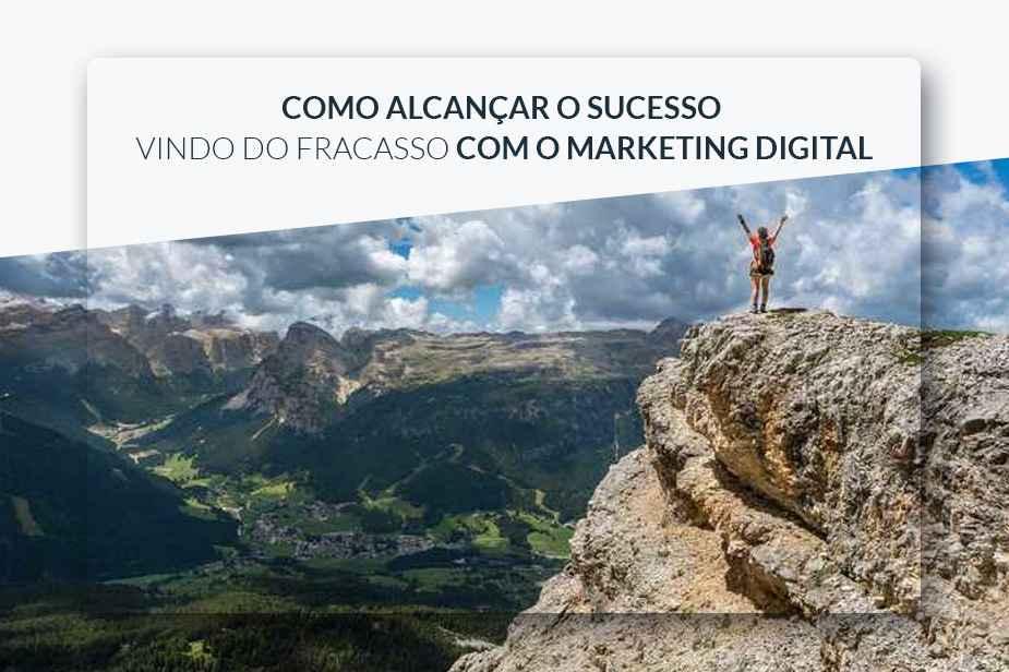 Como alcançar o sucesso – vindo do fracasso – com o Marketing Digital